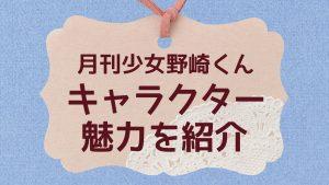 『月刊少女野崎くん』キャラクターとカップリングの魅力を紹介(ネタバレあり12巻まで)